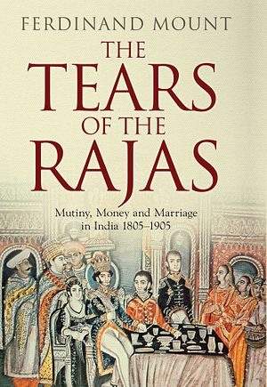 Review: The Tears of the Rajas: Mutiny, Money and Marriage in India 1805-1905